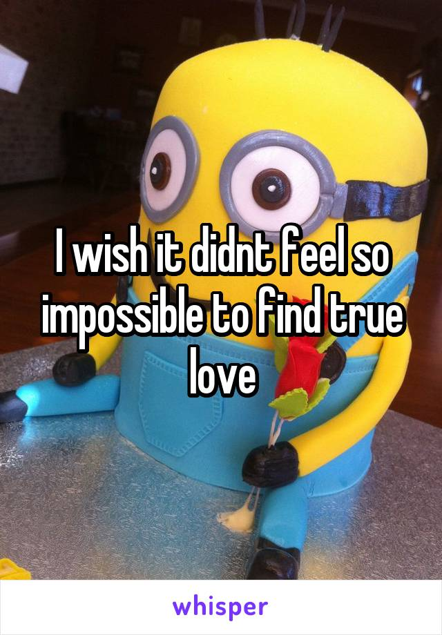 I wish it didnt feel so impossible to find true love