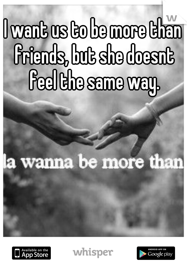 I want us to be more than friends, but she doesnt feel the same way.