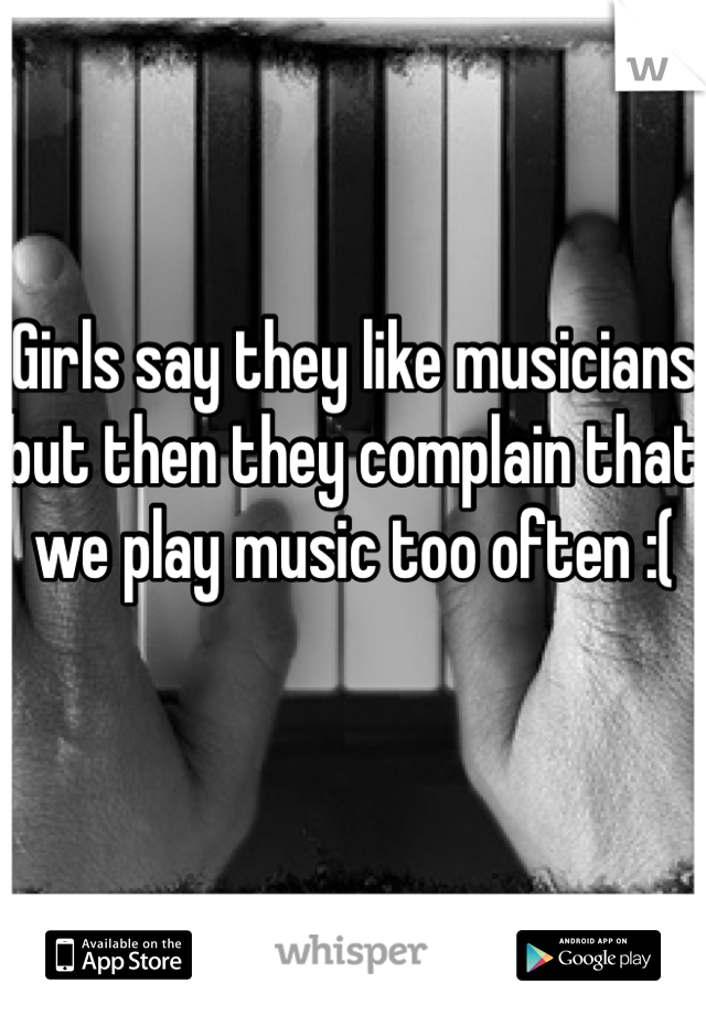 Girls say they like musicians but then they complain that we play music too often :(