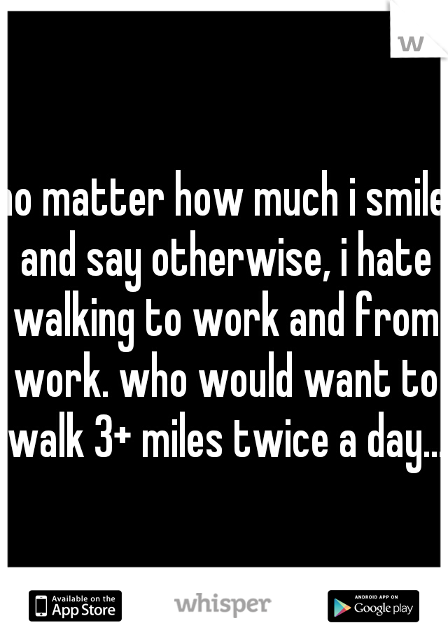 no matter how much i smile and say otherwise, i hate walking to work and from work. who would want to walk 3+ miles twice a day...