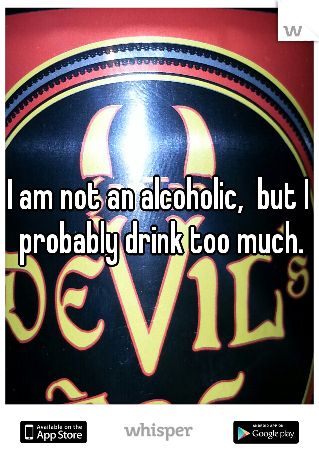 I am not an alcoholic,  but I probably drink too much.