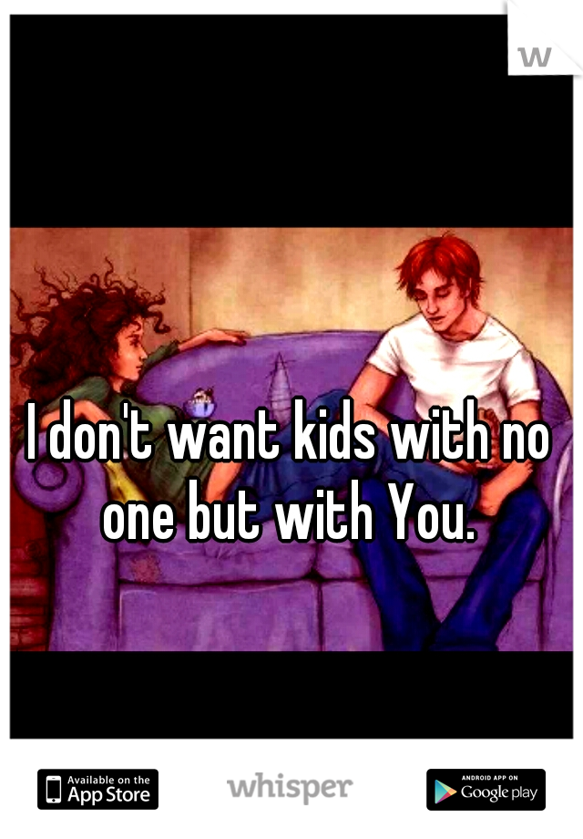 I don't want kids with no one but with You.
