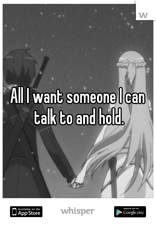 All I want someone I can talk to and hold.