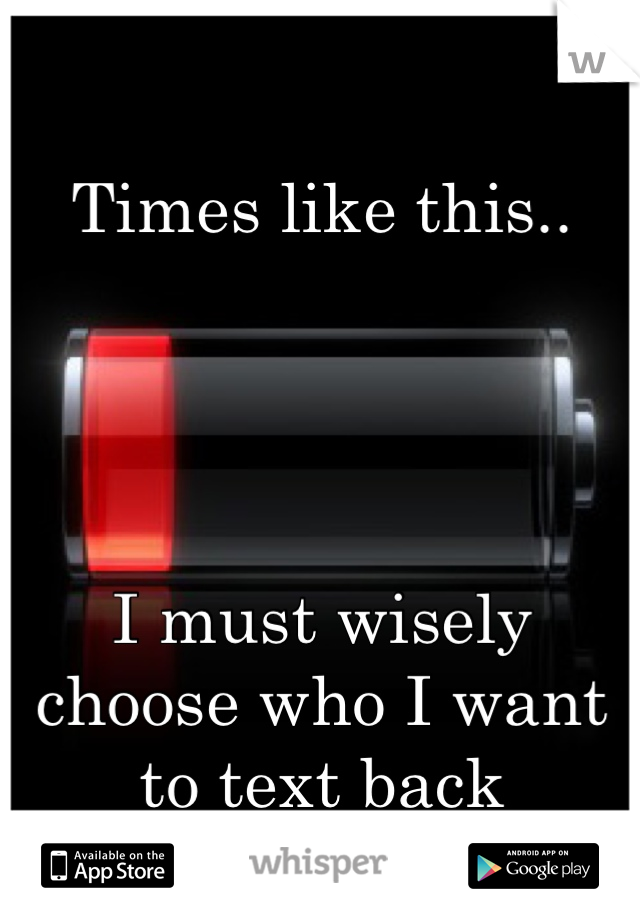 Times like this..     I must wisely choose who I want to text back