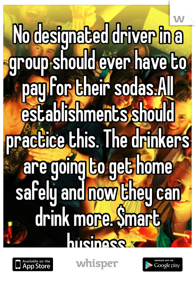 No designated driver in a group should ever have to pay for their sodas.All establishments should practice this. The drinkers are going to get home safely and now they can drink more. $mart business.