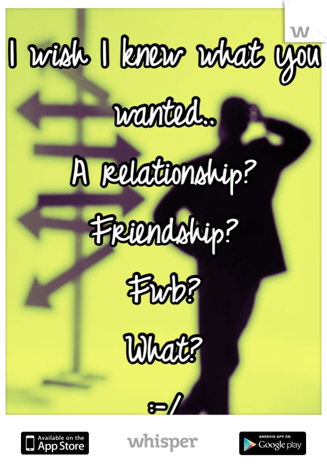I wish I knew what you wanted.. A relationship? Friendship? Fwb? What? :-/