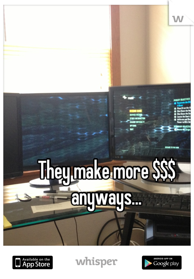 They make more $$$ anyways...