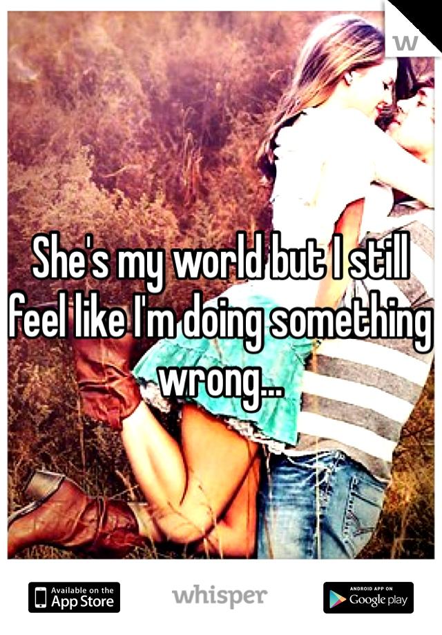 She's my world but I still feel like I'm doing something wrong...