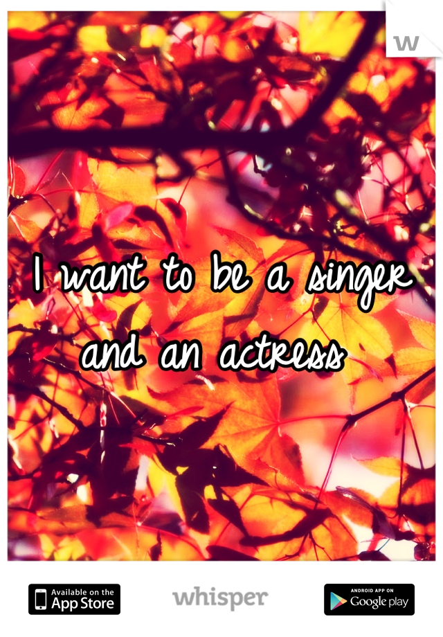 I want to be a singer and an actress