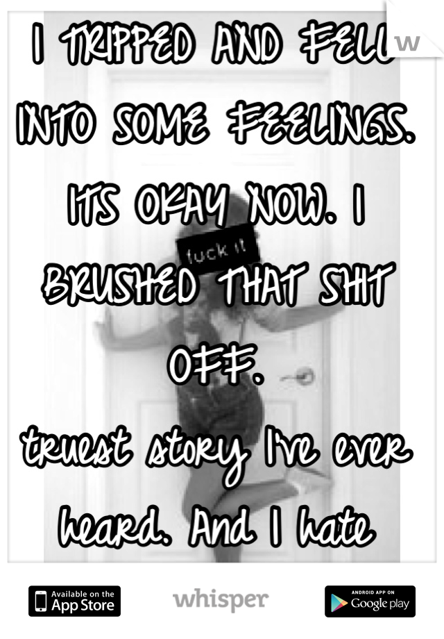 I TRIPPED AND FELL INTO SOME FEELINGS. ITS OKAY NOW. I BRUSHED THAT SHIT OFF.  truest story I've ever heard. And I hate admitting that.