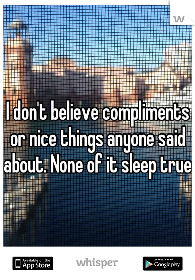 I don't believe compliments or nice things anyone said about. None of it sleep true