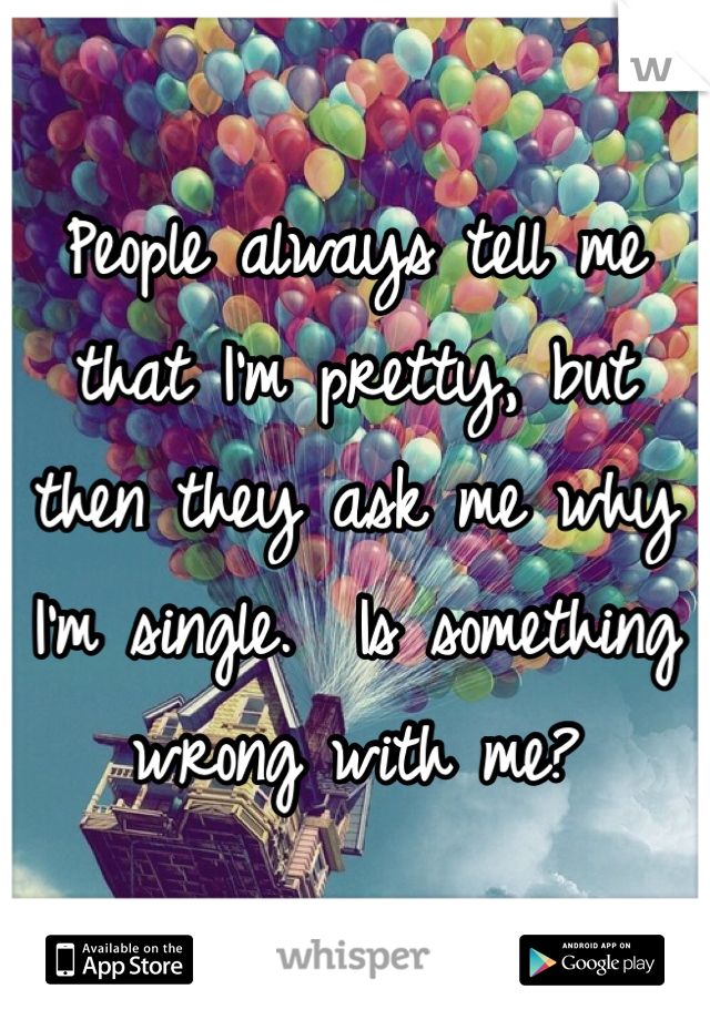 People always tell me that I'm pretty, but then they ask me why I'm single.  Is something wrong with me?