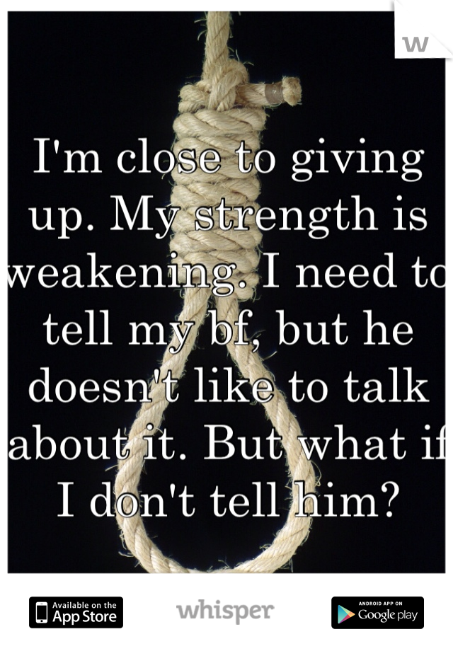 I'm close to giving up. My strength is weakening. I need to tell my bf, but he doesn't like to talk about it. But what if I don't tell him?