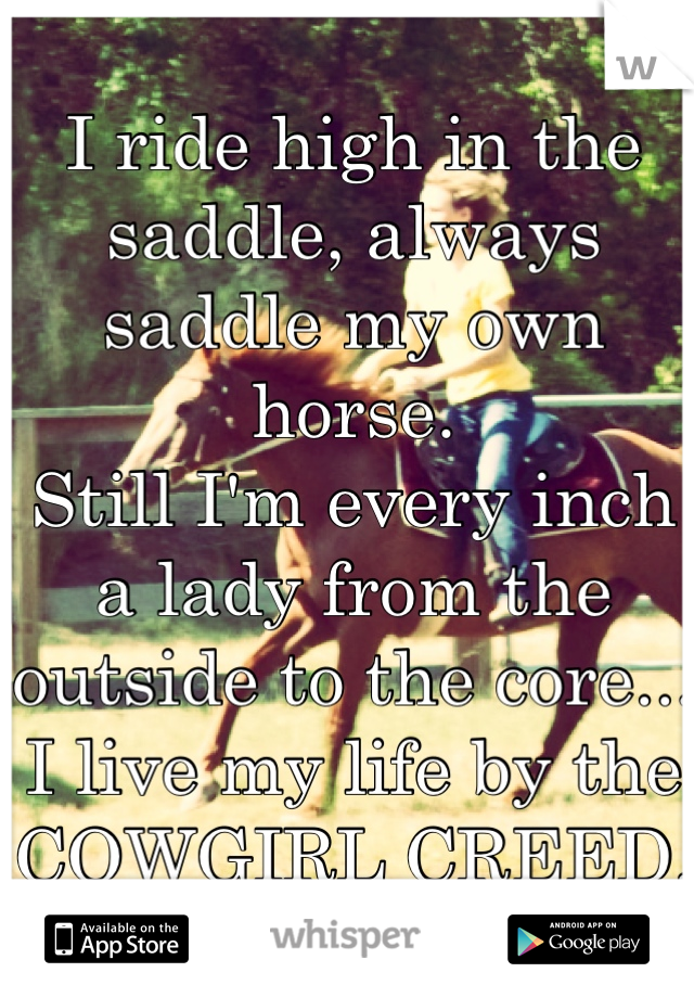 I ride high in the saddle, always saddle my own horse.  Still I'm every inch a lady from the outside to the core... I live my life by the  COWGIRL CREED.