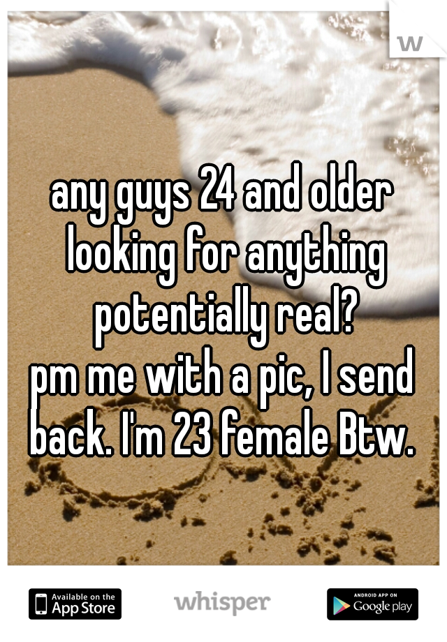 any guys 24 and older looking for anything potentially real? pm me with a pic, I send back. I'm 23 female Btw.