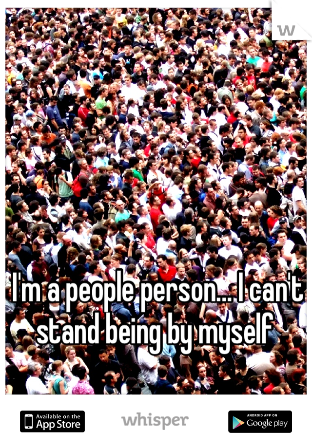 I'm a people person... I can't stand being by myself