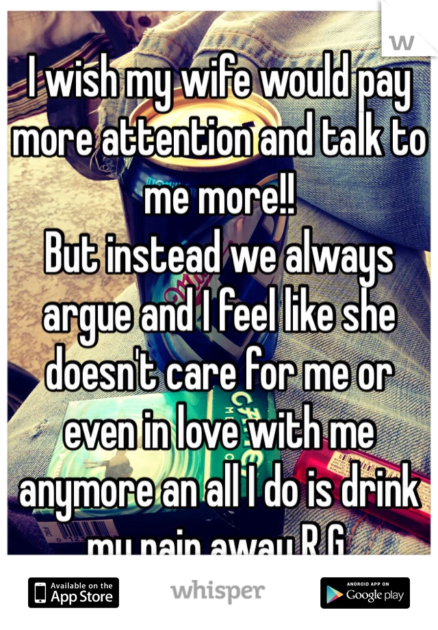 I wish my wife would pay more attention and talk to me more!! But instead we always argue and I feel like she doesn't care for me or even in love with me anymore an all I do is drink my pain away R.G.