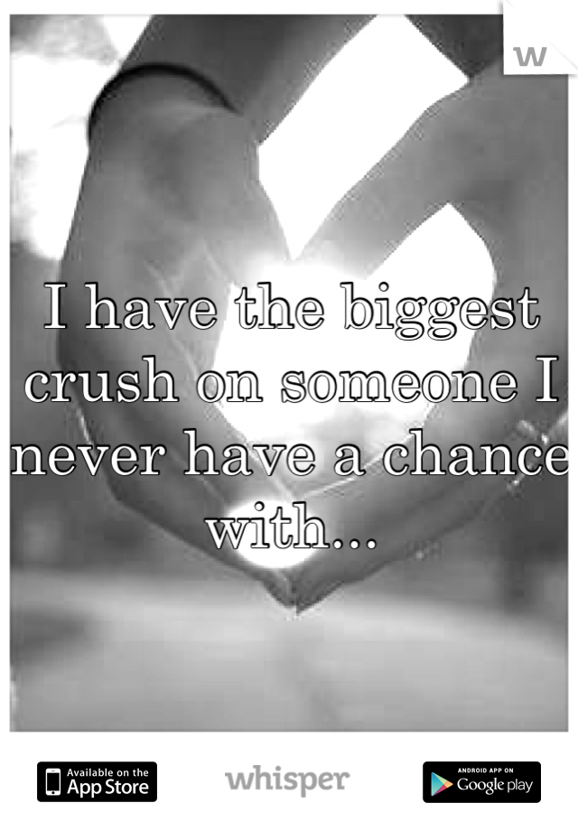 I have the biggest crush on someone I never have a chance with...