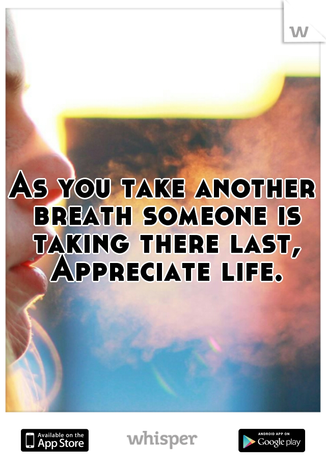 As you take another breath someone is taking there last, Appreciate life.