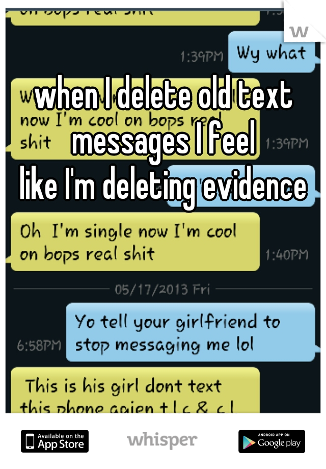 when I delete old text messages I feel  like I'm deleting evidence