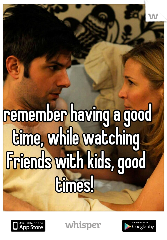 I remember having a good time, while watching Friends with kids, good times!