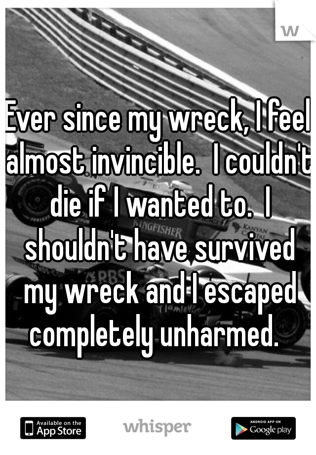 Ever since my wreck, I feel almost invincible.  I couldn't die if I wanted to.  I shouldn't have survived my wreck and I escaped completely unharmed.