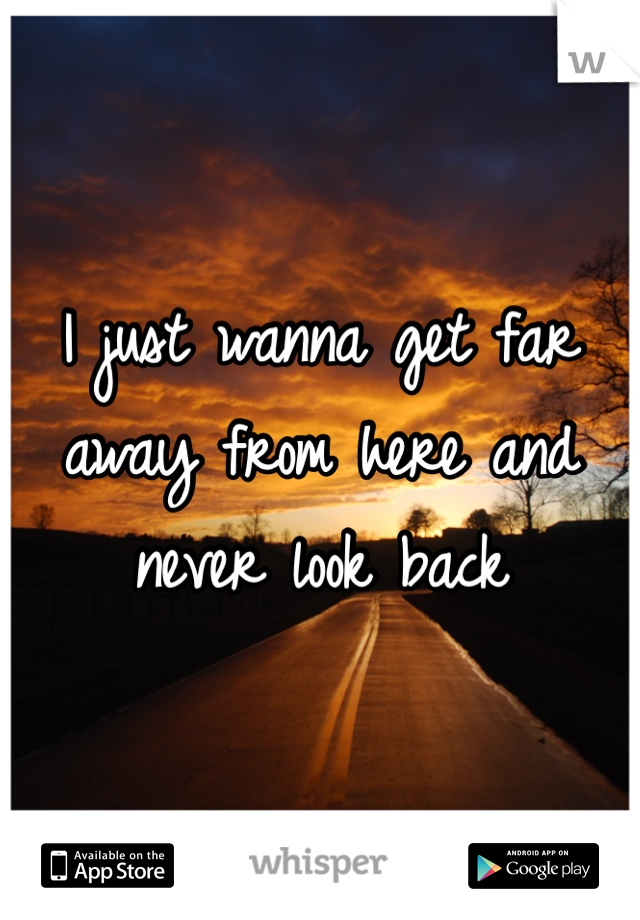 I just wanna get far away from here and never look back