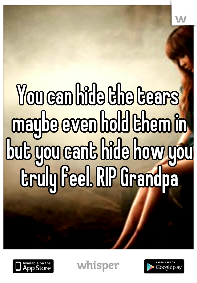 You can hide the tears maybe even hold them in but you cant hide how you truly feel. RIP Grandpa
