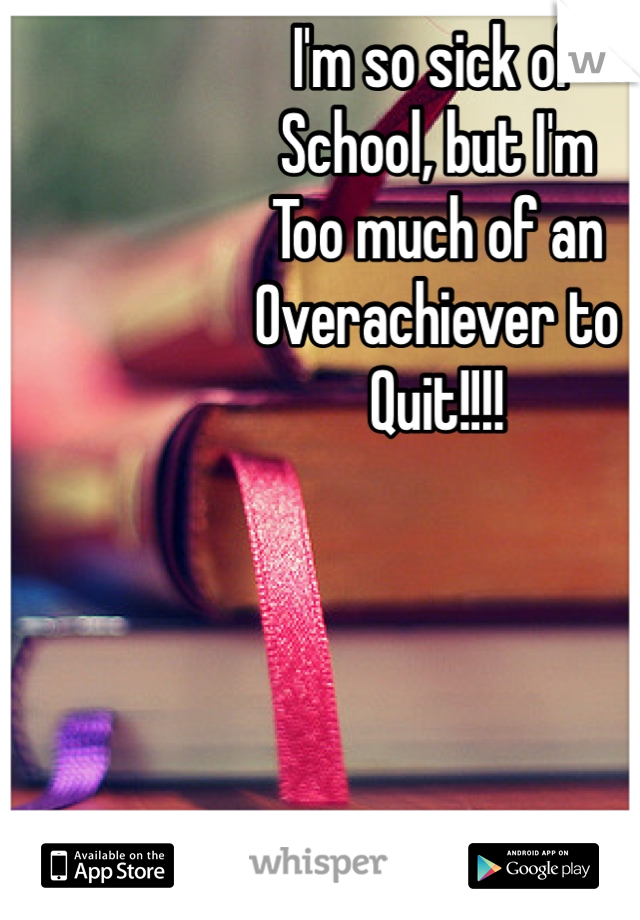 I'm so sick of School, but I'm  Too much of an Overachiever to  Quit!!!!
