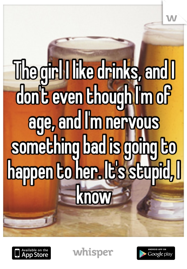 The girl I like drinks, and I don't even though I'm of age, and I'm nervous something bad is going to happen to her. It's stupid, I know