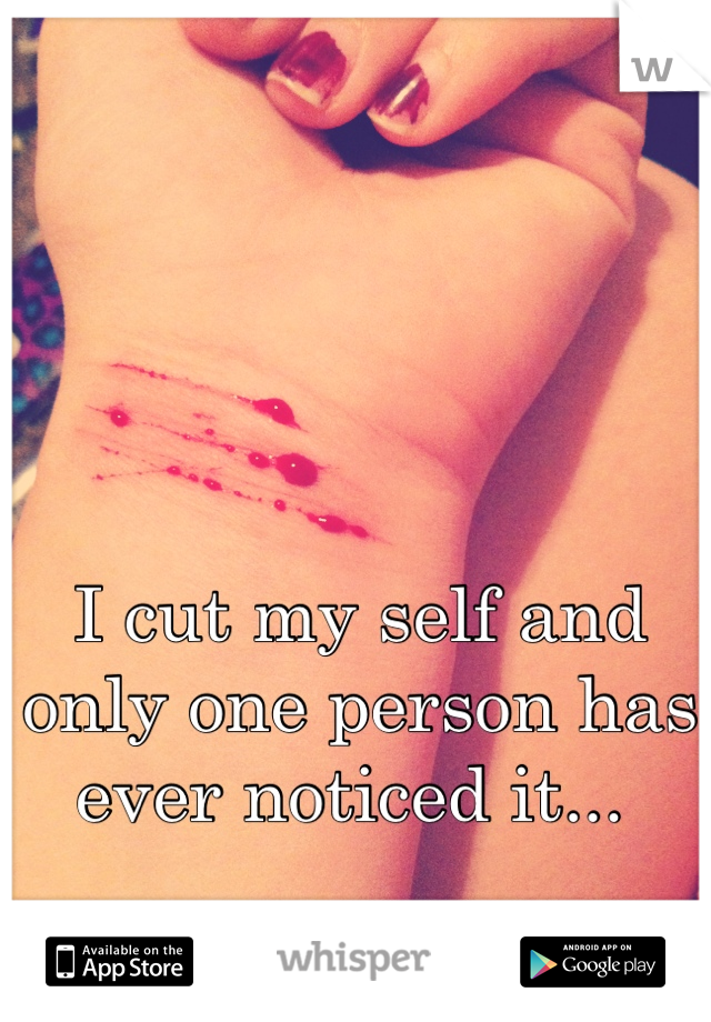 I cut my self and only one person has ever noticed it...