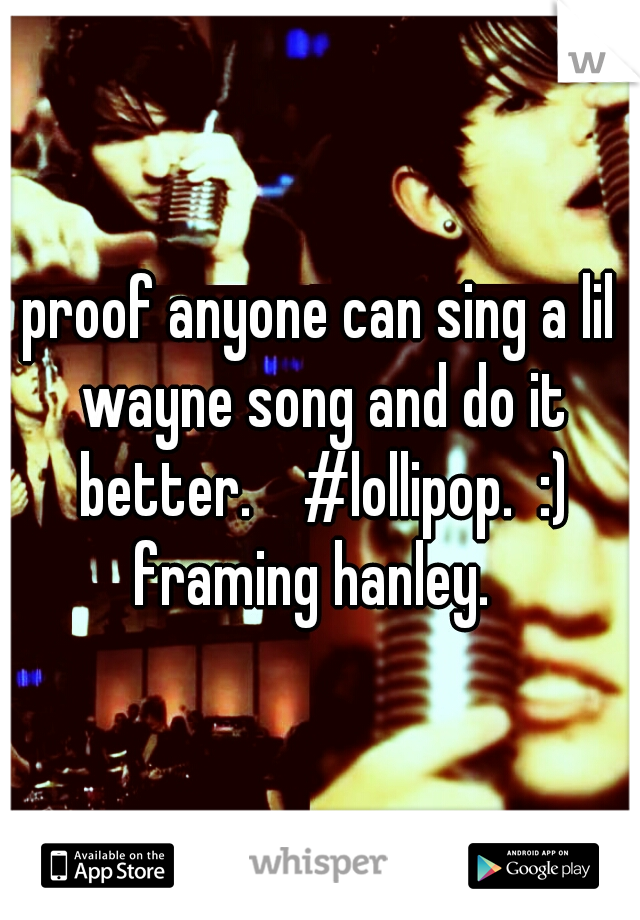 proof anyone can sing a lil wayne song and do it better.    #lollipop.  :) framing hanley.