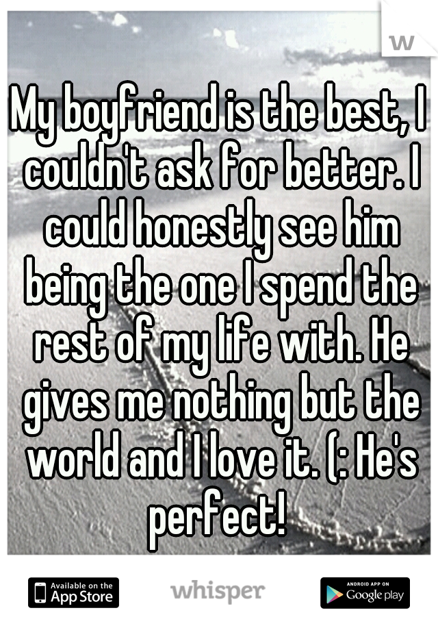 My boyfriend is the best, I couldn't ask for better. I could honestly see him being the one I spend the rest of my life with. He gives me nothing but the world and I love it. (: He's perfect!