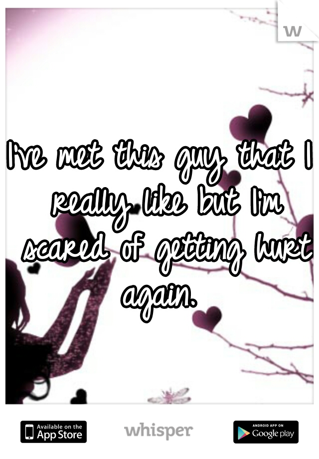 I've met this guy that I really like but I'm scared of getting hurt again.