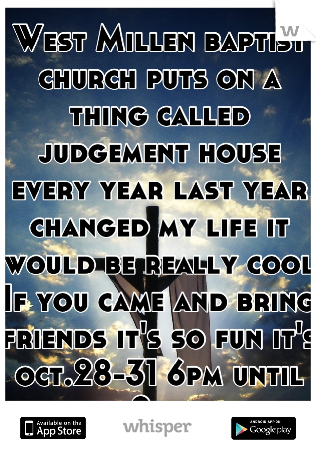West Millen baptist church puts on a thing called judgement house every year last year changed my life it would be really cool If you came and bring friends it's so fun it's oct.28-31 6pm until 9pm