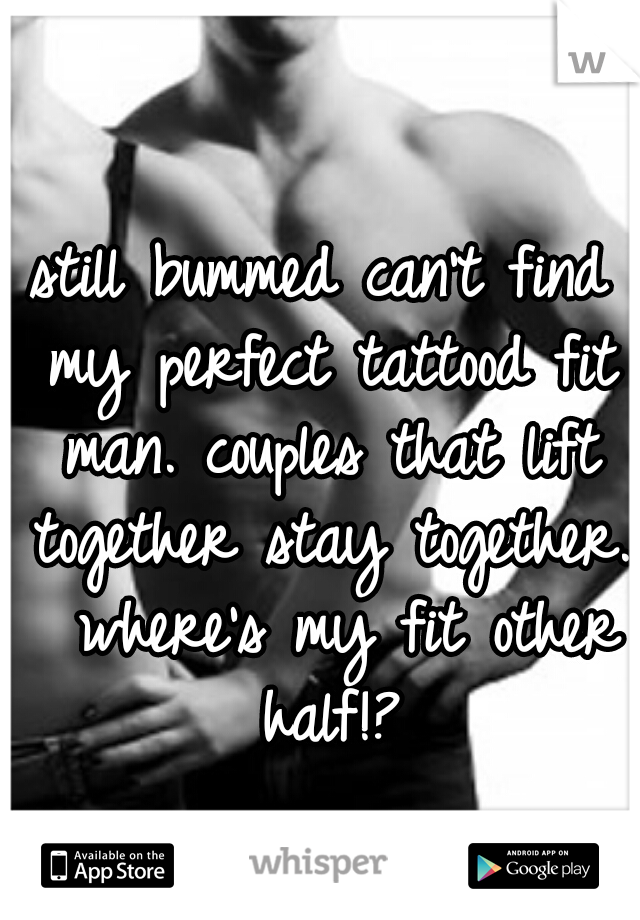 still bummed can't find my perfect tattood fit man. couples that lift together stay together.  where's my fit other half!?