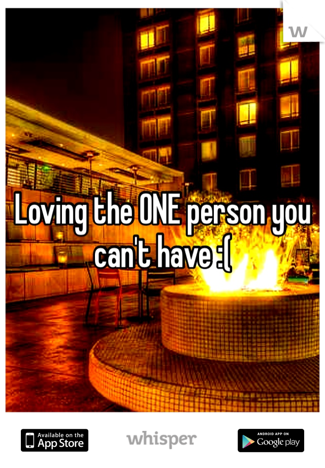 Loving the ONE person you can't have :(