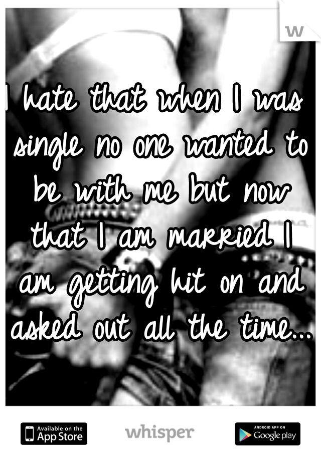 I hate that when I was single no one wanted to be with me but now that I am married I am getting hit on and asked out all the time...