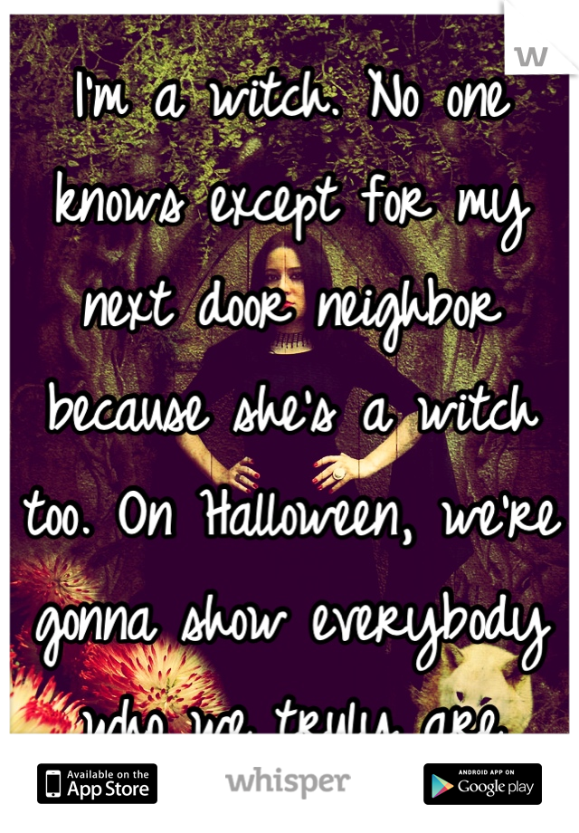 I'm a witch. No one knows except for my next door neighbor because she's a witch too. On Halloween, we're gonna show everybody who we truly are