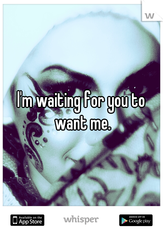 I'm waiting for you to want me.