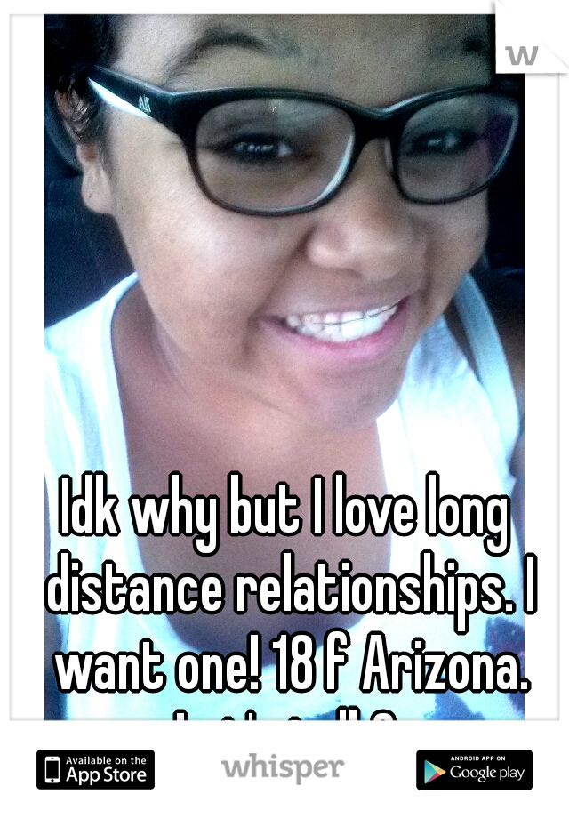 Idk why but I love long distance relationships. I want one! 18 f Arizona. Let's talk?