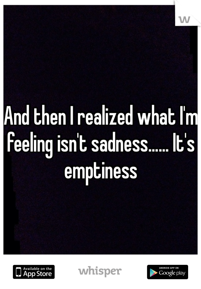 And then I realized what I'm feeling isn't sadness...... It's emptiness