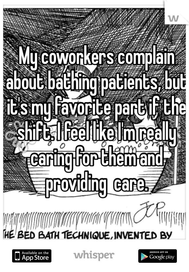 My coworkers complain about bathing patients, but it's my favorite part if the shift. I feel like I'm really caring for them and providing  care.