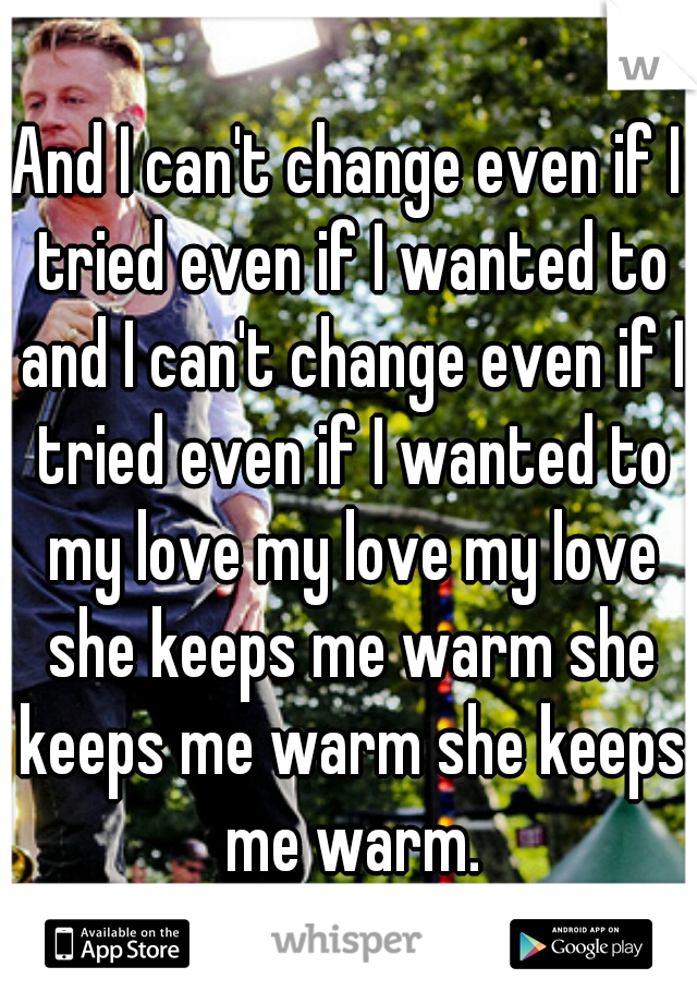 And I can't change even if I tried even if I wanted to and I can't change even if I tried even if I wanted to my love my love my love she keeps me warm she keeps me warm she keeps me warm.