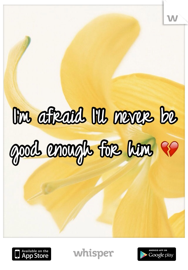 I'm afraid I'll never be good enough for him 💔