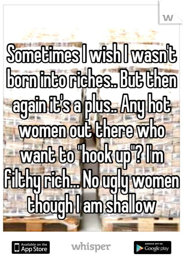 """Sometimes I wish I wasn't born into riches.. But then again it's a plus.. Any hot women out there who want to """"hook up""""? I'm filthy rich... No ugly women though I am shallow"""
