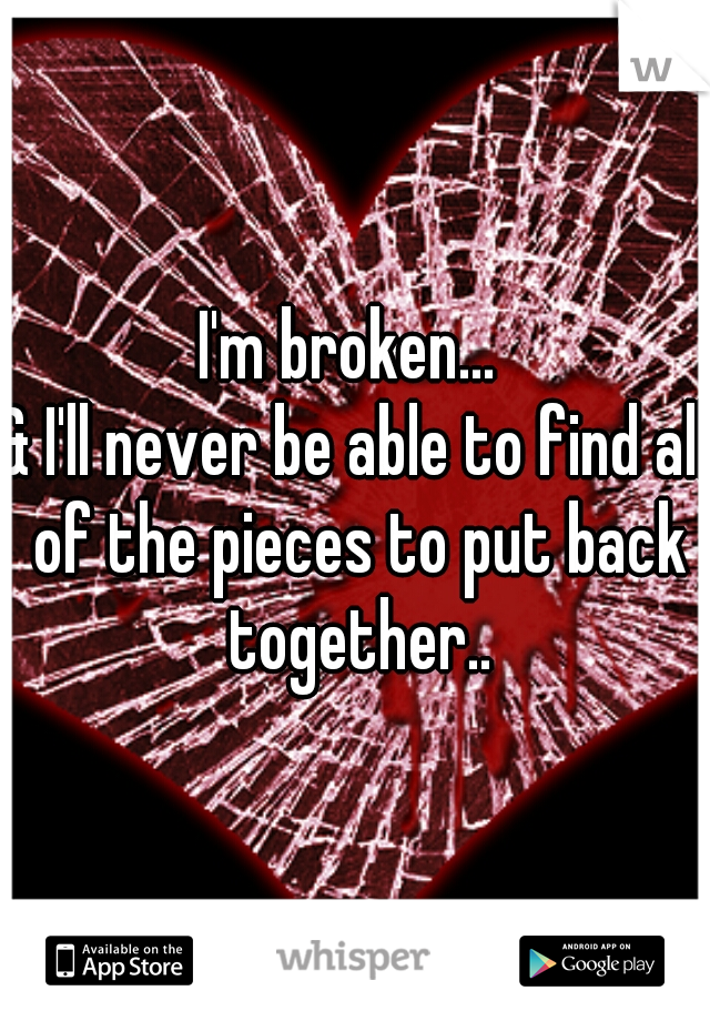 I'm broken...  & I'll never be able to find all of the pieces to put back together..