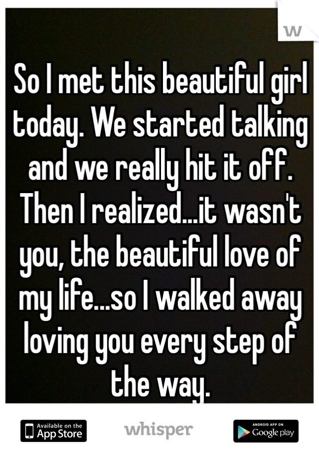 So I met this beautiful girl today. We started talking and we really hit it off. Then I realized...it wasn't you, the beautiful love of my life...so I walked away loving you every step of the way.