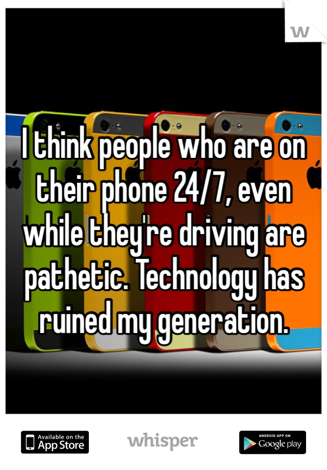 I think people who are on their phone 24/7, even while they're driving are pathetic. Technology has ruined my generation.
