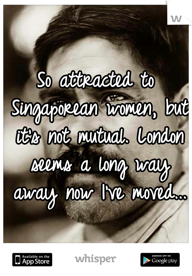 So attracted to Singaporean women, but it's not mutual. London seems a long way away now I've moved...